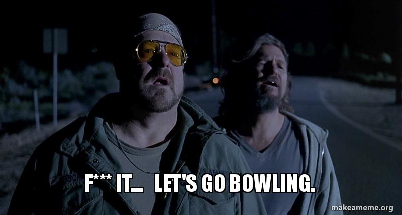 Image result for eff it dude lets go bowling