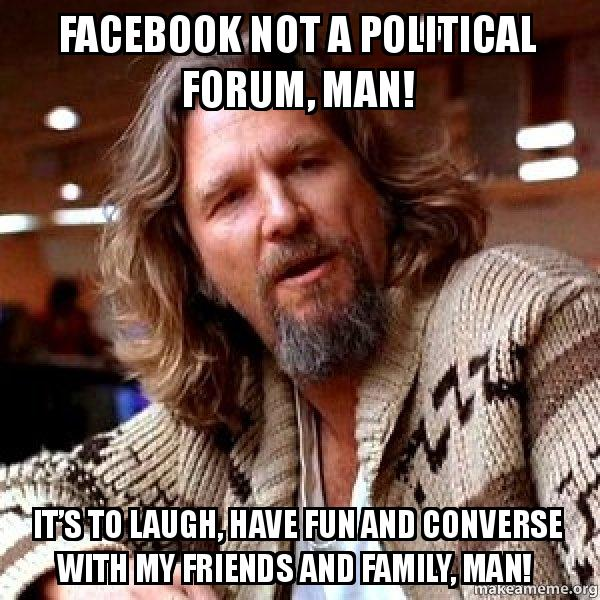 facebook not a facebook not a political forum, man! it's to laugh, have fun and