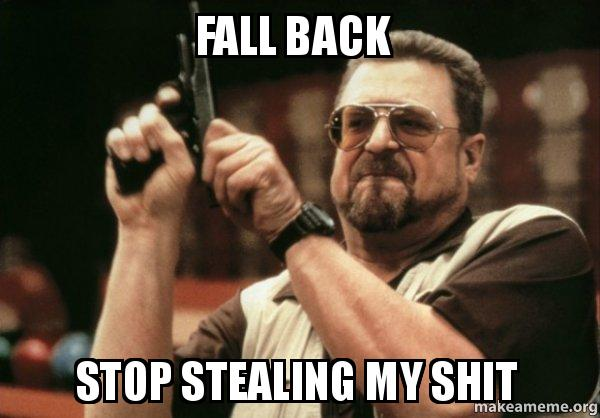 fall back fall back stop stealing my shit am i the only one make a meme