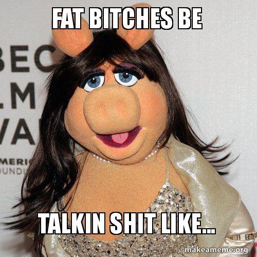 Fat Bitches Be Talkin Shit Like