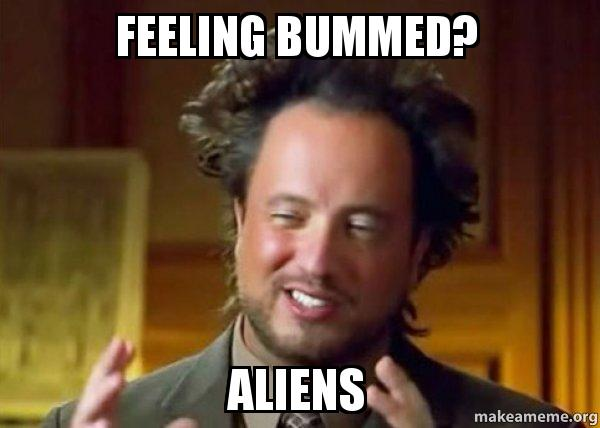 feeling bummed aliens feeling bummed? aliens ancient aliens crazy history channel