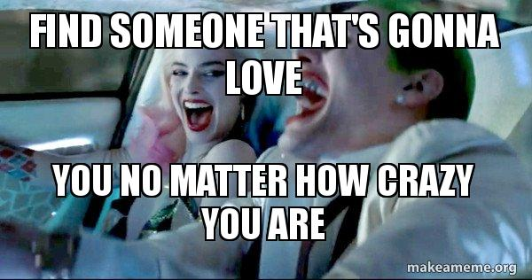 Find Someone Thats Gonna Love You No Matter How Crazy You Are