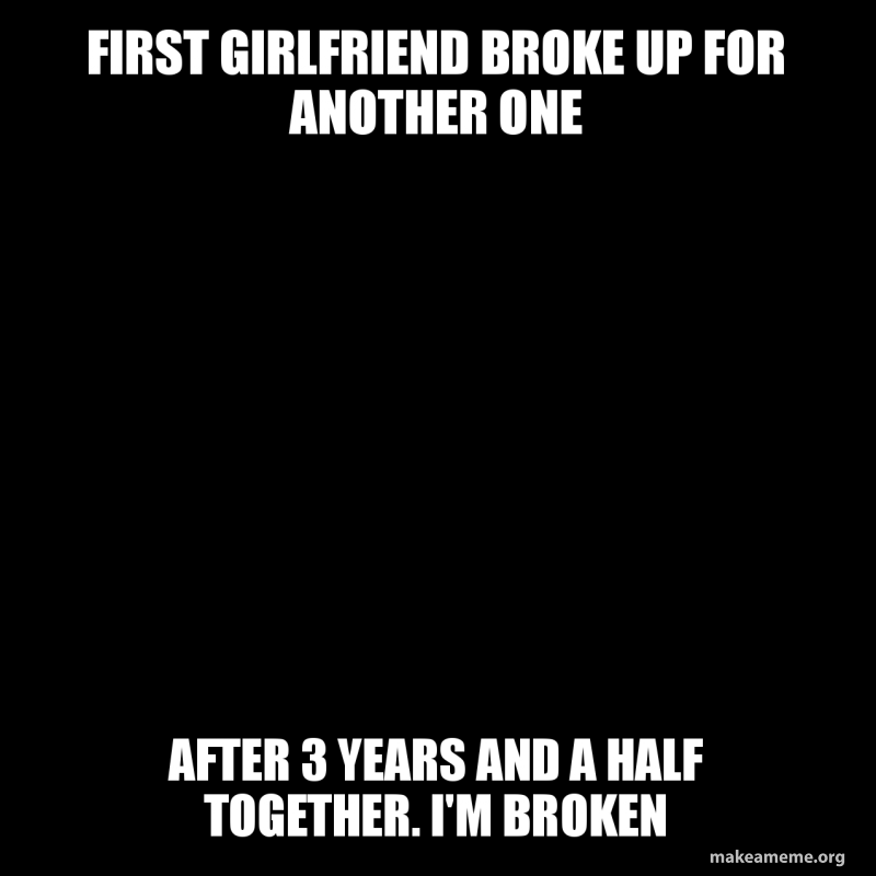First girlfriend broke up for another one After 3 years and