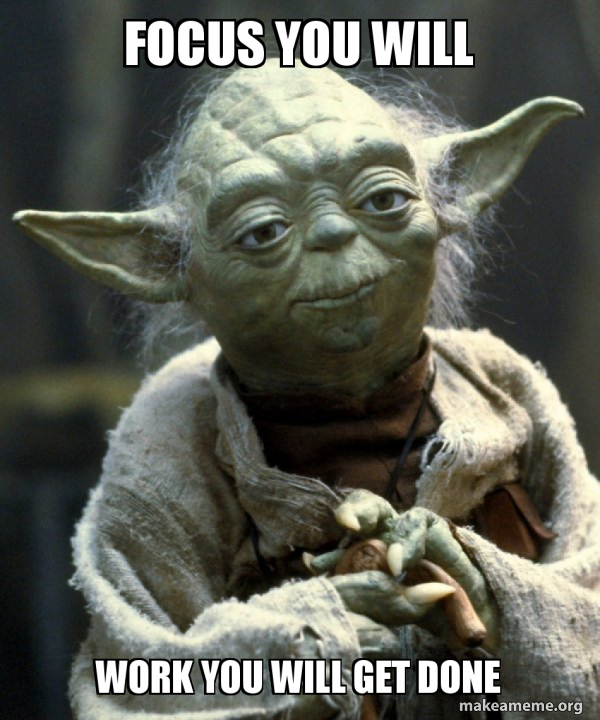 focus you will work you will get done - Yoda   Make a Meme