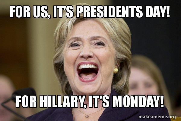 For Us Its Presidents Day For Hillary Its Monday Hillary