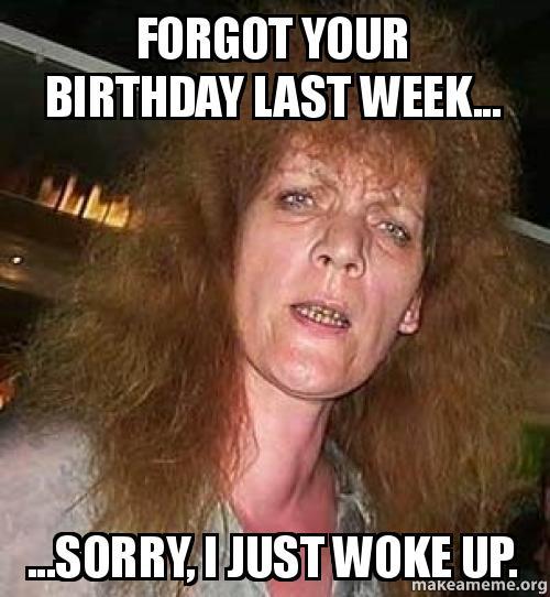 forgot your birthday forgot your birthday last week sorry, i just woke up make a