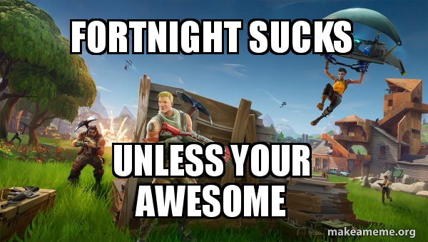 Fortnight Sucks Unless Your Awesome Fortnite Battle Royale