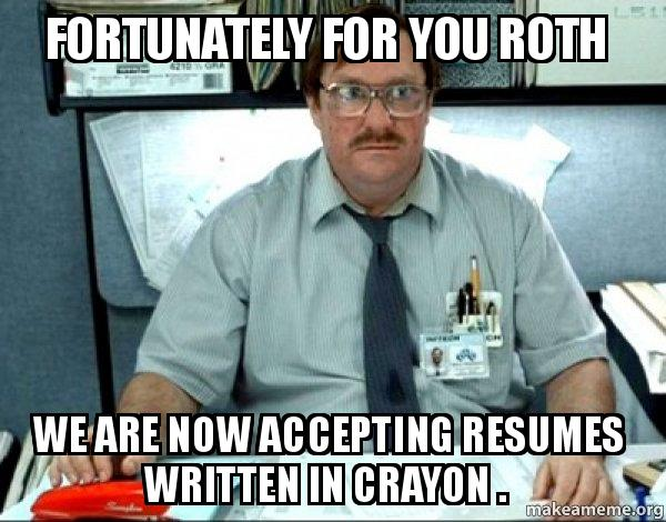Funny Memes For The Office : Fortunately for you roth we are now accepting resumes written in