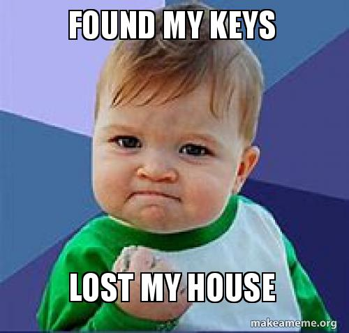 Found My Keys Lost My House Found It Lost It Make A Meme