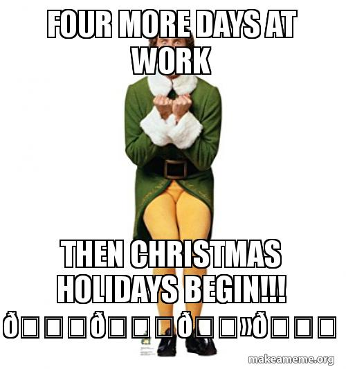 Christmas Holidays Meme.Four More Days At Work Then Christmas Holidays Begin