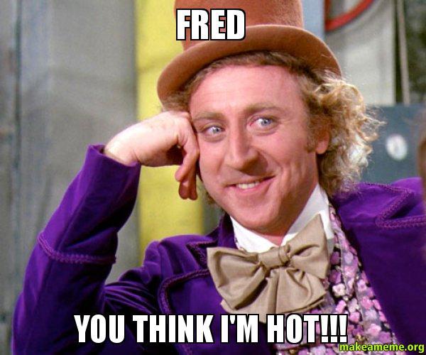 fred you think fred you think i'm hot!!! make a meme