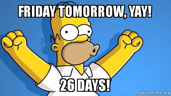 Friday Tomorrow Yay 26 Days Happy Homer Make A Meme