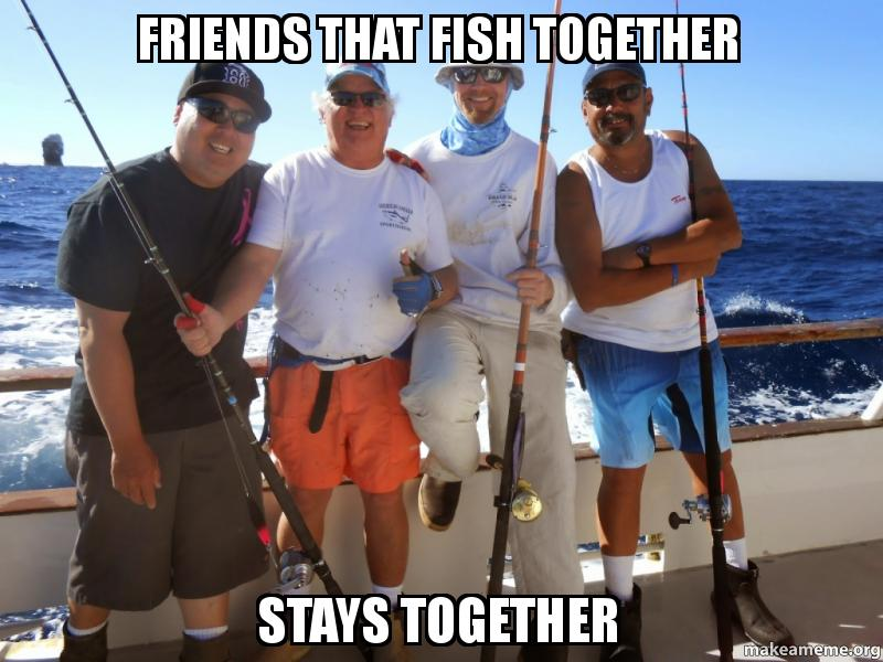 Friends that fish together Stays together