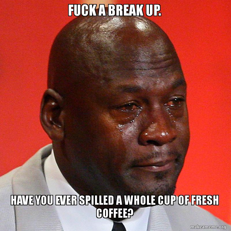 Fuck a break up  Have you ever spilled a whole cup of fresh coffee