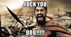 fuck you bob 4o8oyz fuck you bob!!!!! the 300 make a meme