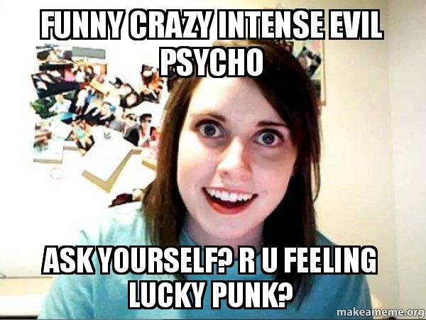 funny crazy intense funny crazy intense evil psycho ask yourself? r u feeling lucky