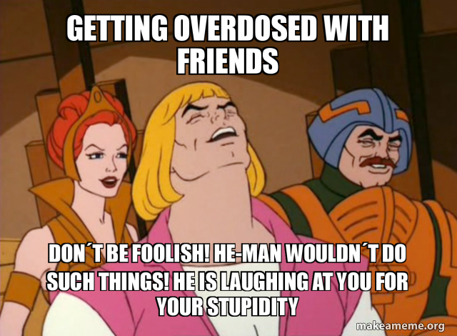 Getting Overdosed With Friends Don T Be Foolish He Man Wouldn T Do Such Things He Is Laughing At You For Your Stupidity Knowledge Is Power Make A Meme Or you may recognize him as the meme man chef… stupidity knowledge is power