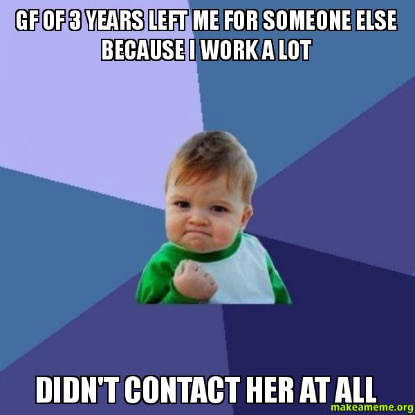 gf of 3 years left me for someone else because i work a lot didn't