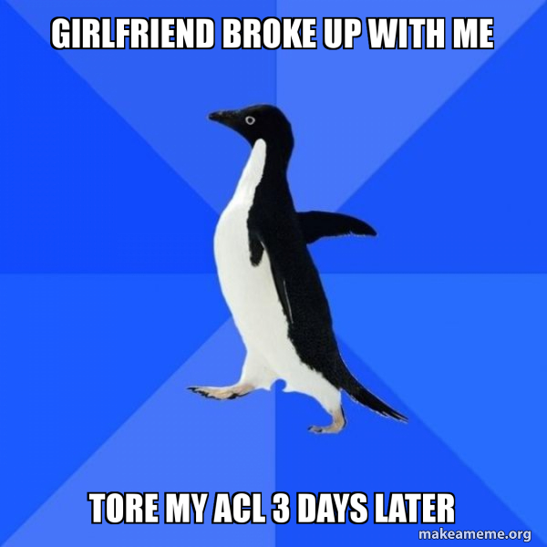 Girlfriend broke up with me Tore my ACL 3 days later