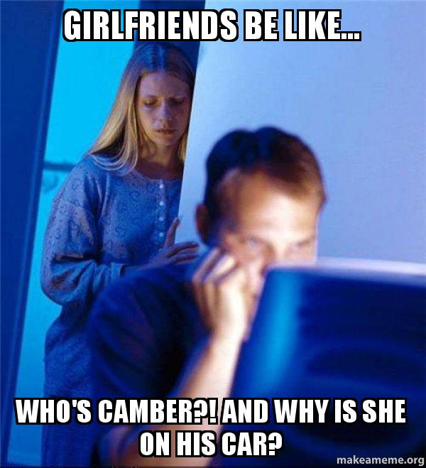 Make Your Own Car >> girlfriends be like... who's camber?! and why is she on his car? - Redditors Wife | Make a Meme