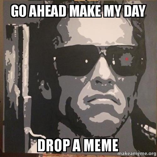 Go Ahead Make My Day Drop a Meme | Make a Meme