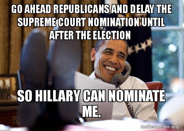 go ahead republicans go ahead republicans and delay the supreme court nomination until