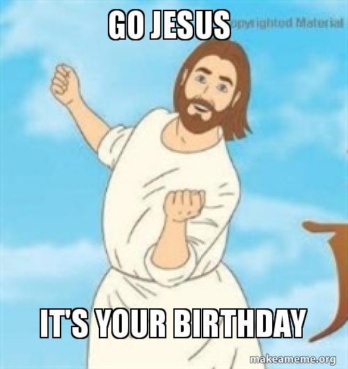 jesus birthday meme GO JESUS IT'S YOUR BIRTHDAY | Make a Meme jesus birthday meme