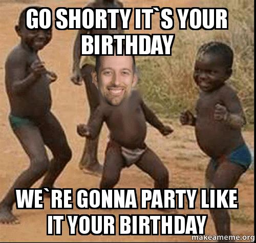 go shorty its b2nlv0 go shorty it`s your birthday we`re gonna party like it your