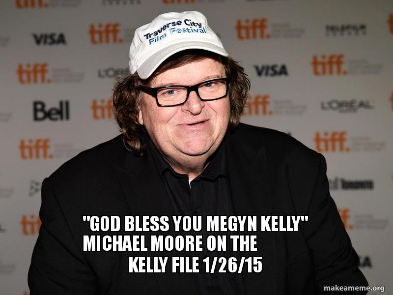 God Bless You Megyn Kelly Michael Moore On The Kelly File
