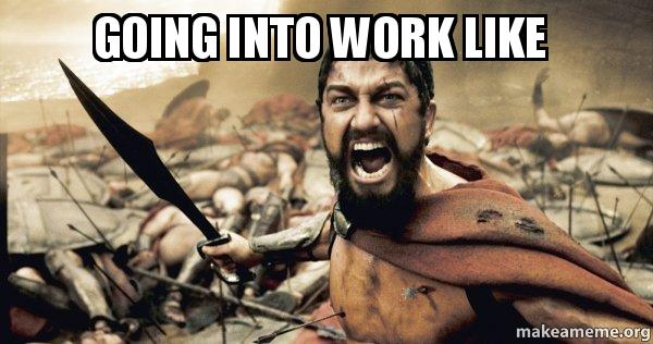 going into work like - The 300 | Make a Meme