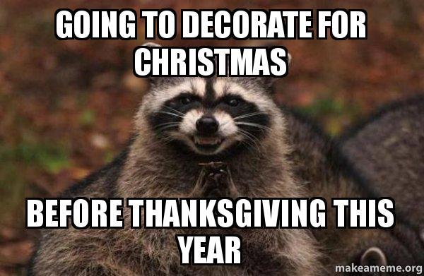 Christmas Before Thanksgiving Meme.Going To Decorate For Christmas Before Thanksgiving This