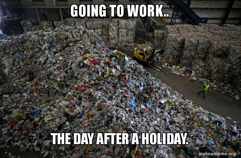 going to work   the day after a holiday  | Make a Meme