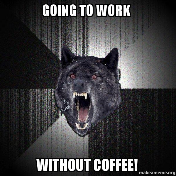 Going to work Without coffee! - Insanity Wolf | Make a Meme