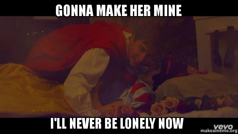 gonna make her gonna make her mine i'll never be lonely now make a meme