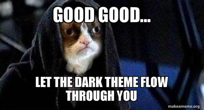good good    let the dark theme flow through you | Make a Meme