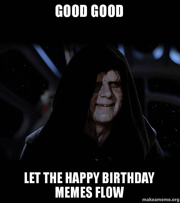 Good Good Let the happy birthday memes flow - Sith Lord | Make a Meme