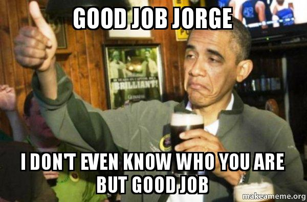 good job jorge good job jorge i don't even know who you are but good job upvote,Jorge Meme