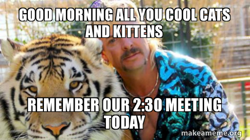 Good Morning All You Cool Cats And Kittens Remember Our 2 30 Meeting Today Make A Meme