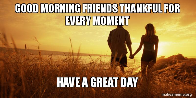 Good Morning Friends Thankful For Every Moment Have A Great Day