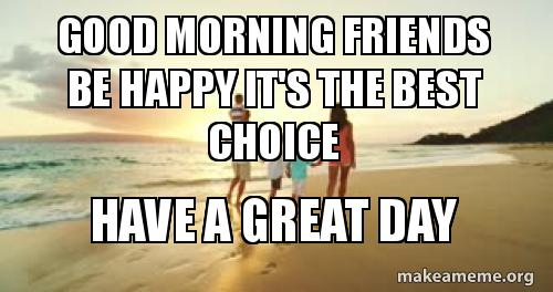Good Morning Friends Be Happy Its The Best Choice Have A Great Day