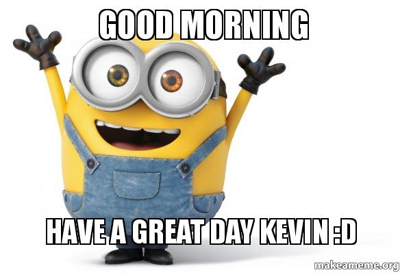 Good Morning Have A Great Day Kevin D Happy Minion Make A Meme