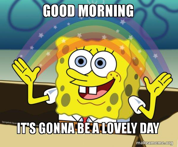 Good Morning Its Gonna Be A Lovely Day Rainbow Spongbob Make A Meme