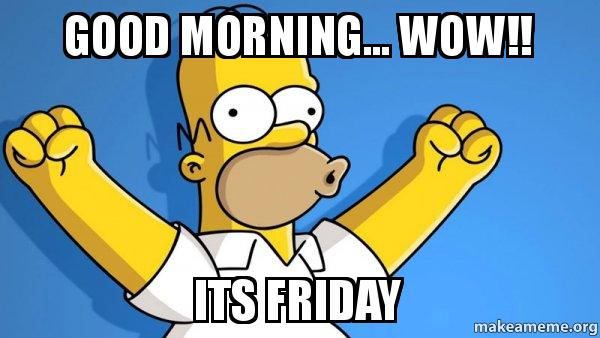 Good Morning Wow Its Friday Happy Homer Make A Meme