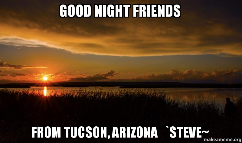 good night friends from tucson arizona steve make a meme