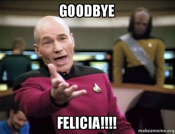 goodbye felicia aralwd goodbye felicia!!!! annoyed picard make a meme