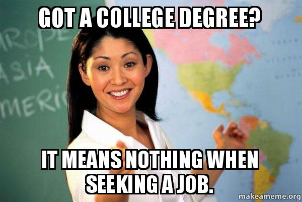 got a college got a college degree? it means nothing when seeking a job the