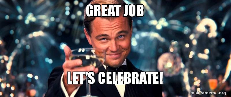 Great Job let's celebrate! | Make a Meme