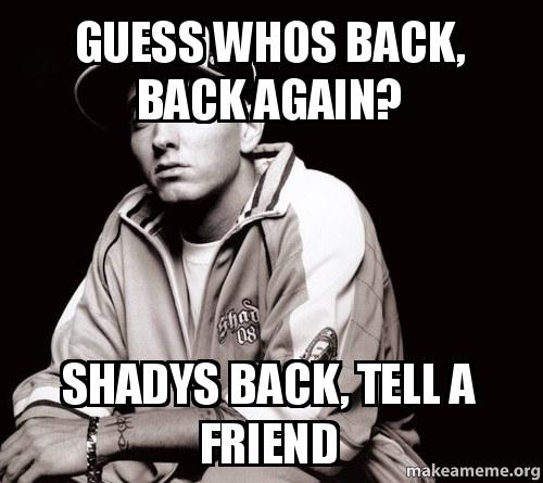 Guess whos back, back again? Shadys Back, Tell a Friend ...