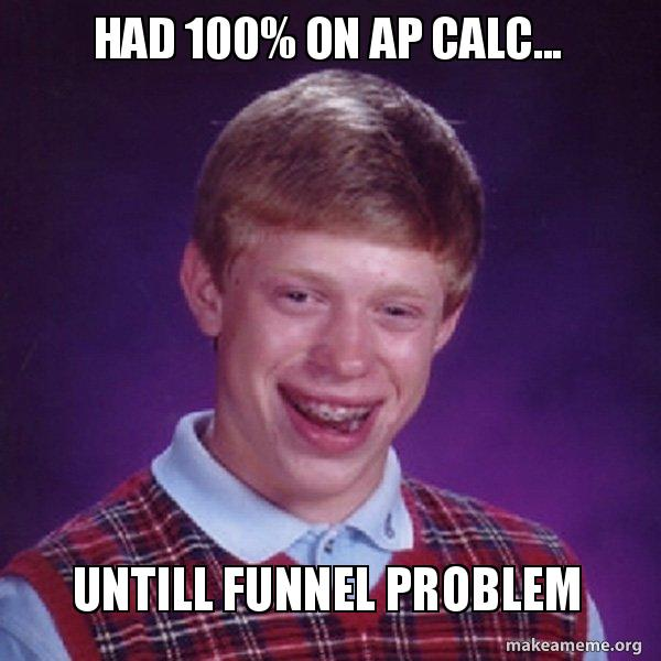 had 100 on had 100% on ap calc untill funnel problem bad luck brian make