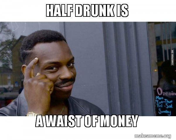 Half Drunk Is A Waist Of Money Roll Safe Black Guy Pointing At His
